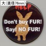 缶バッジピンタイプ=大(76mm)=「Don't buy FUR! Say! NO FUR!」