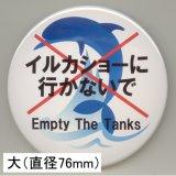 缶バッジピンタイプ=大(76mm)=「イルカショーに行かないで Empty The Tanks イルカ」